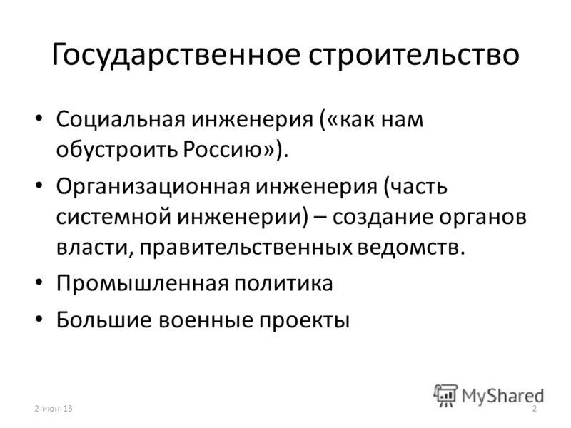 Государственное строительство Социальная инженерия («как нам обустроить Россию»). Организационная инженерия (часть системной инженерии) – создание органов власти, правительственных ведомств. Промышленная политика Большие военные проекты 2-июн-132