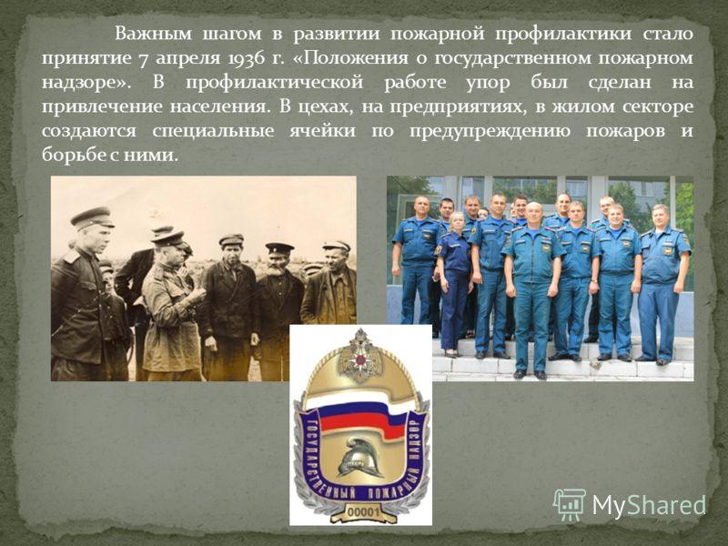 Важным шагом в развитии пожарной профилактики стало принятие 7 апреля 1936 г. «Положения о государственном пожарном надзоре». В профилактической работе упор был сделан на привлечение населения. В цехах, на предприятиях, в жилом секторе создаются спец