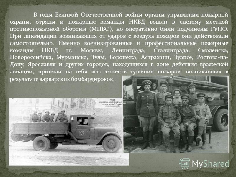 В годы Великой Отечественной войны органы управления пожарной охраны, отряды и пожарные команды НКВД вошли в систему местной противопожарной обороны (МПВО), но оперативно были подчинены ГУПО. При ликвидации возникающих от ударов с воздуха пожаров он