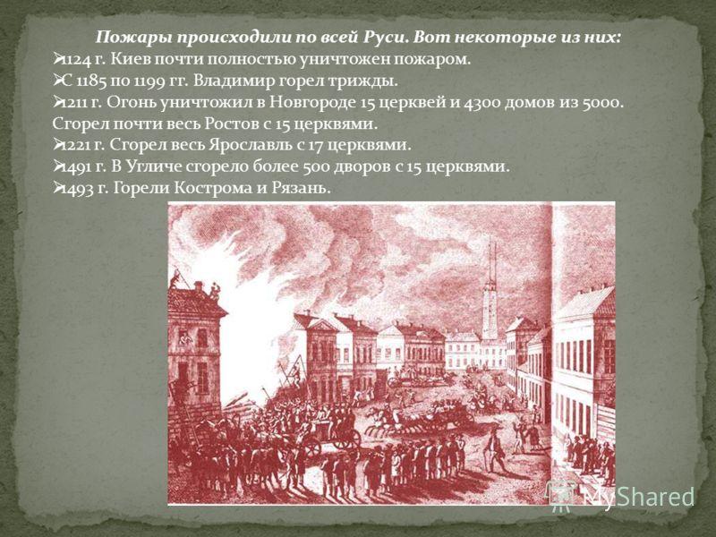 Пожары происходили по всей Руси. Вот некоторые из них: 1124 г. Киев почти полностью уничтожен пожаром. С 1185 по 1199 гг. Владимир горел трижды. 1211 г. Огонь уничтожил в Новгороде 15 церквей и 4300 домов из 5000. Сгорел почти весь Ростов с 15 церквя