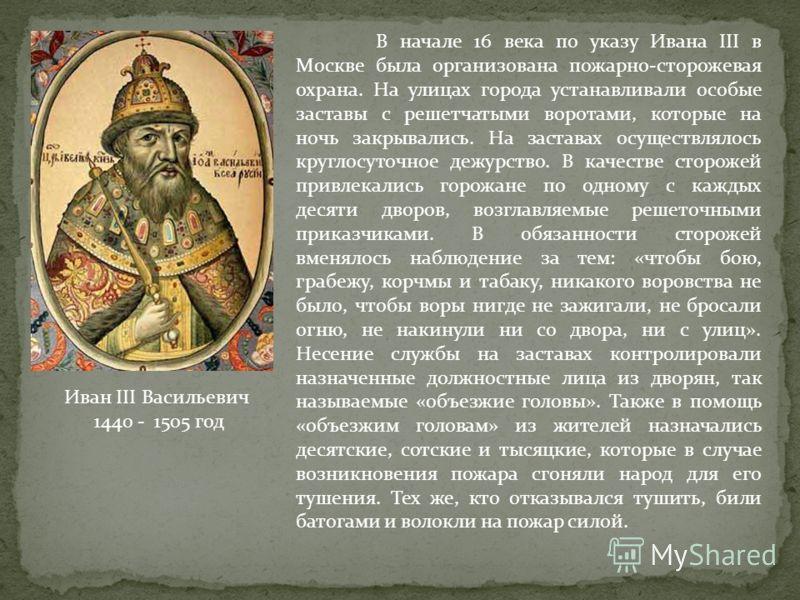В начале 16 века по указу Ивана III в Москве была организована пожарно-сторожевая охрана. На улицах города устанавливали особые заставы с решетчатыми воротами, которые на ночь закрывались. На заставах осуществлялось круглосуточное дежурство. В качест