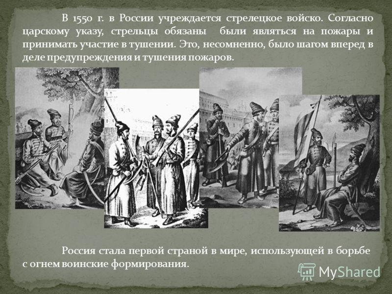 В 1550 г. в России учреждается стрелецкое войско. Согласно царскому указу, стрельцы обязаны были являться на пожары и принимать участие в тушении. Это, несомненно, было шагом вперед в деле предупреждения и тушения пожаров. Россия стала первой страной