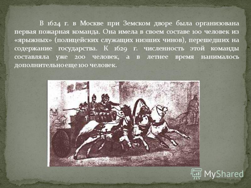 В 1624 г. в Москве при Земском дворе была организована первая пожарная команда. Она имела в своем составе 100 человек из «ярыжных» (полицейских служащих низших чинов), перешедших на содержание государства. К 1629 г. численность этой команды составлял