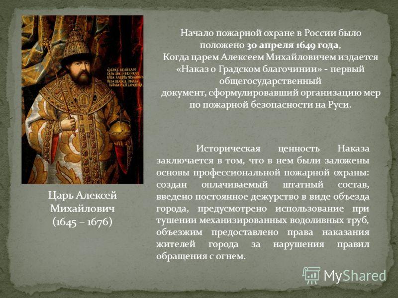 Царь Алексей Михайлович (1645 – 1676) Начало пожарной охране в России было положено 30 апреля 1649 года, Когда царем Алексеем Михайловичем издается «Наказ о Градском благочинии» - первый общегосударственный документ, сформулировавший организацию мер