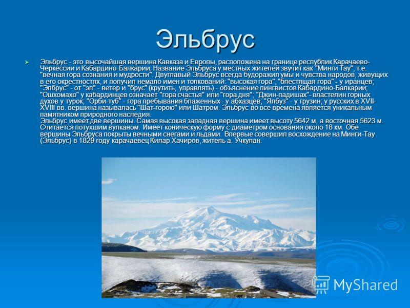 Эльбрус Эльбрус - это высочайшая вершина Кавказа и Европы, расположена на границе республик Карачаево- Черкессии и Кабардино-Балкарии. Название Эльбруса у местных жителей звучит как