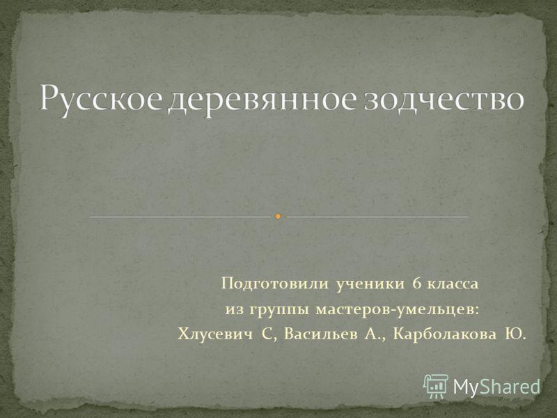 Подготовили ученики 6 класса из группы мастеров-умельцев: Хлусевич С, Васильев А., Карболакова Ю.