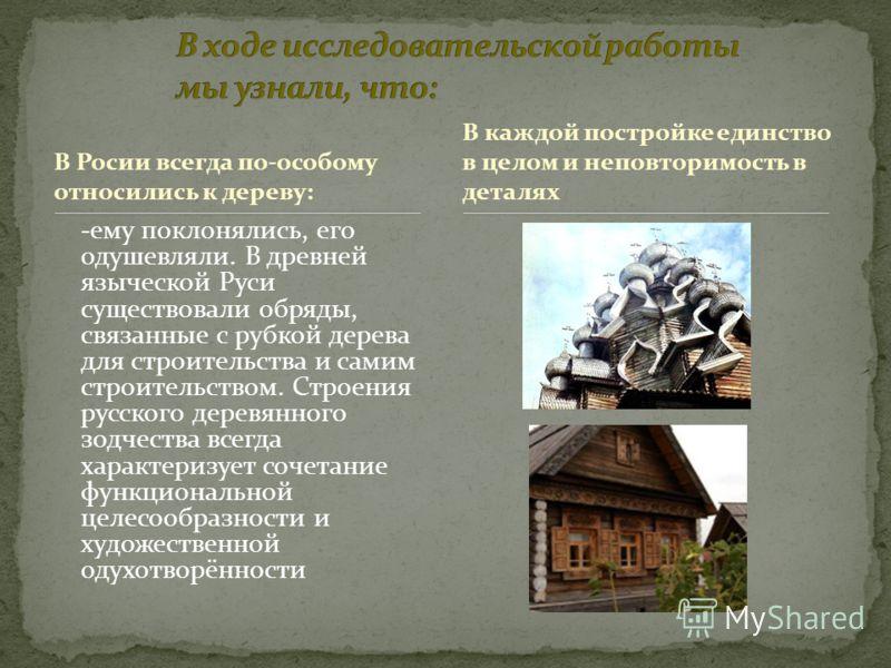 В Росии всегда по-особому относились к дереву: -ему поклонялись, его одушевляли. В древней языческой Руси существовали обряды, связанные с рубкой дерева для строительства и самим строительством. Строения русского деревянного зодчества всегда характер