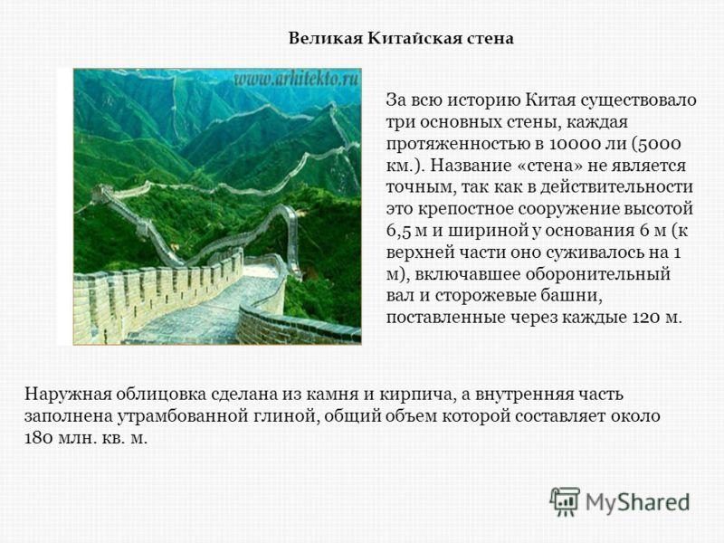 Великая Китайская стена Наружная облицовка сделана из камня и кирпича, а внутренняя часть заполнена утрамбованной глиной, общий объем которой составляет около 180 млн. кв. м. За всю историю Китая существовало три основных стены, каждая протяженностью