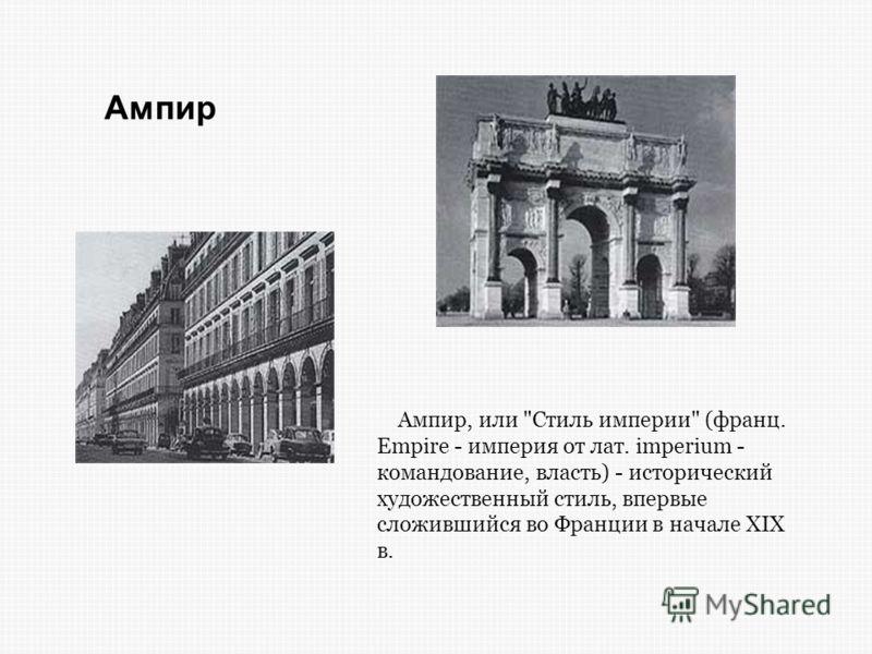 Ампир, или Стиль империи (франц. Empire - империя от лат. imperium - командование, власть) - исторический художественный стиль, впервые сложившийся во Франции в начале XIX в. Ампир