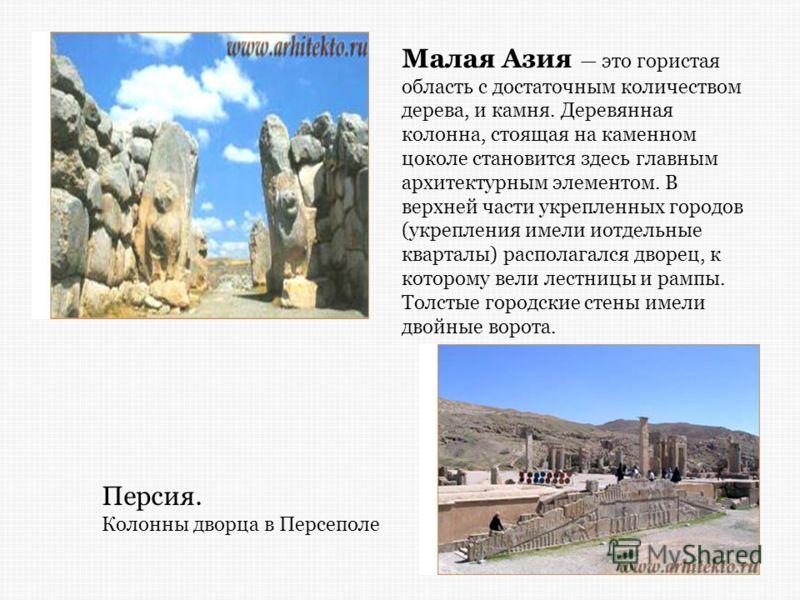 Малая Азия это гористая область с достаточным количеством дерева, и камня. Деревянная колонна, стоящая на каменном цоколе становится здесь главным архитектурным элементом. В верхней части укрепленных городов (укрепления имели иотдельные кварталы) рас