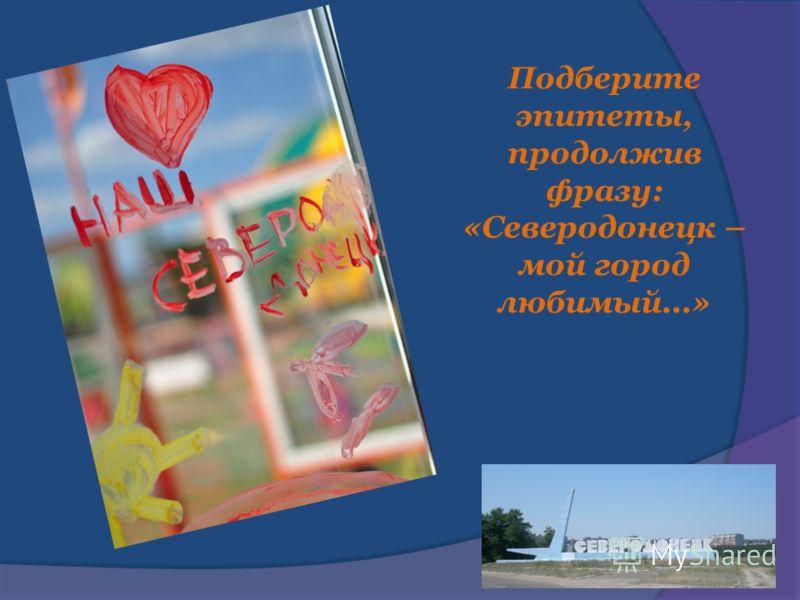 Подберите эпитеты, продолжив фразу: «Северодонецк – мой город любимый...»