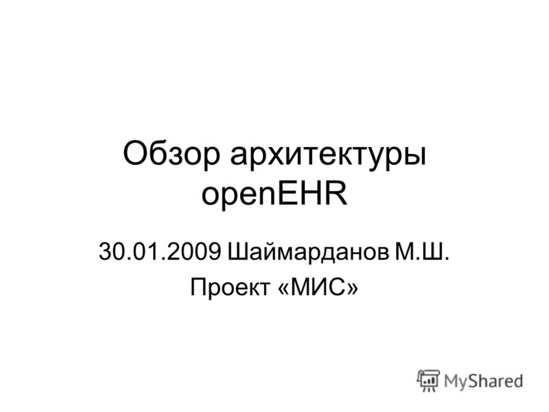 Обзор архитектуры openEHR 30.01.2009 Шаймарданов М.Ш. Проект «МИС»
