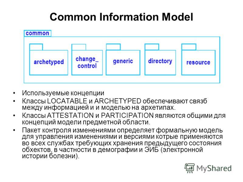 Common Information Model Используемые концепции Классы LOCATABLE и ARCHETYPED обеспечивают связб между информацией и и моделью на архетипах. Классы ATTESTATION и PARTICIPATION являются общими для концепций модели предметной области. Пакет контроля из