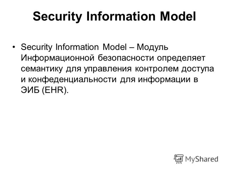Security Information Model Security Information Model – Модуль Информационной безопасности определяет семантику для управления контролем доступа и конфеденциальности для информации в ЭИБ (EHR).