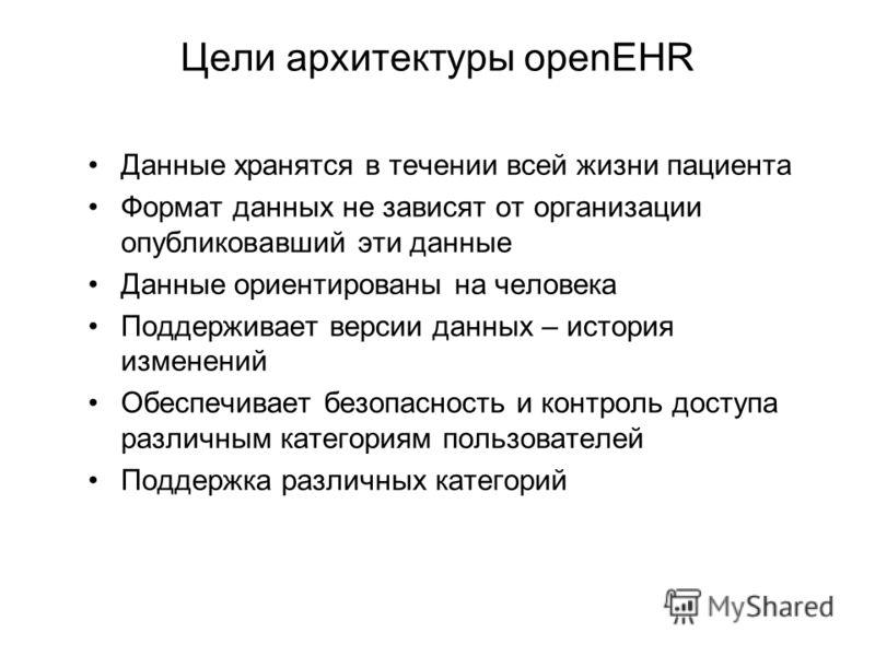 Цели архитектуры openEHR Данные хранятся в течении всей жизни пациента Формат данных не зависят от организации опубликовавший эти данные Данные ориентированы на человека Поддерживает версии данных – история изменений Обеспечивает безопасность и контр