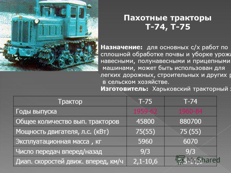 Пахотные тракторы Т-74, Т-75 Назначение: для основных с/х работ по сплошной обработке почвы и уборке урожая с навесными, полунавесными и прицепными машинами, может быть использован для легких дорожных, строительных и других работ в сельском хозяйстве
