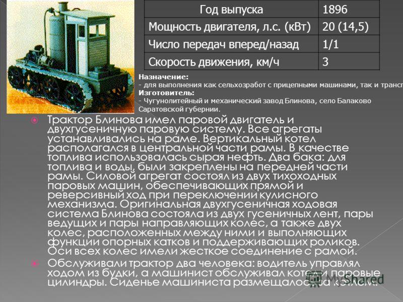 Трактор Блинова имел паровой двигатель и двухгусеничную паровую систему. Все агрегаты устанавливались на раме. Вертикальный котел располагался в центральной части рамы. В качестве топлива использовалась сырая нефть. Два бака: для топлива и воды, были