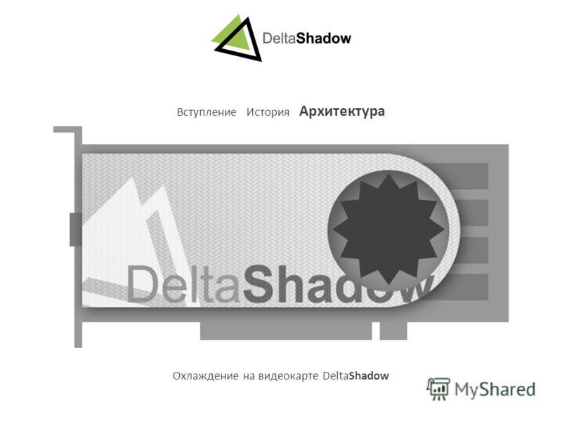 Вступление История Архитектура Охлаждение на видеокарте DeltaShadow