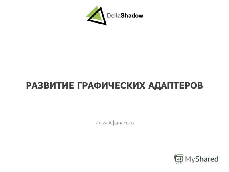РАЗВИТИЕ ГРАФИЧЕСКИХ АДАПТЕРОВ Илья Афанасьев