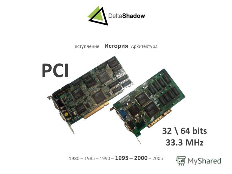 Вступление История Архитектура 1980 – 1985 – 1990 – 1995 – 2000 – 2005 PCI 32 \ 64 bits 33.3 MHz