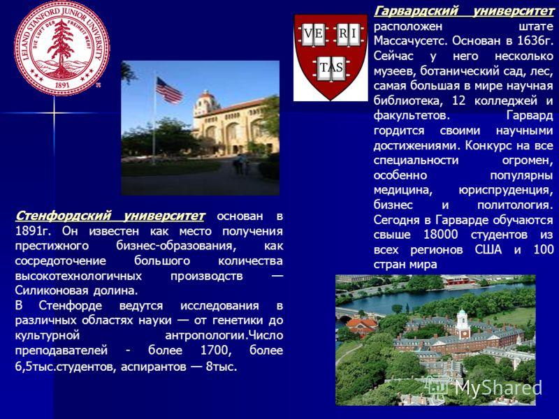 Гарвардский университет Гарвардский университет расположен штате Массачусетс. Основан в 1636г. Сейчас у него несколько музеев, ботанический сад, лес, самая большая в мире научная библиотека, 12 колледжей и факультетов. Гарвард гордится своими научным