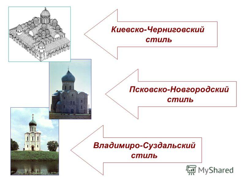 Владимиро-Суздальский стиль Псковско-Новгородский стиль Киевско-Черниговский стиль