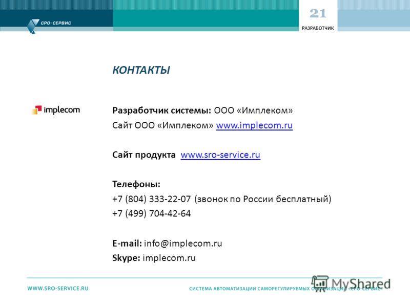 КОНТАКТЫ Разработчик системы: ООО «Имплеком» Сайт ООО «Имплеком» www.implecom.ruwww.implecom.ru Сайт продукта www.sro-service.ruwww.sro-service.ru Телефоны: +7 (804) 333-22-07 (звонок по России бесплатный) +7 (499) 704-42-64 E-mail: info@implecom.ru