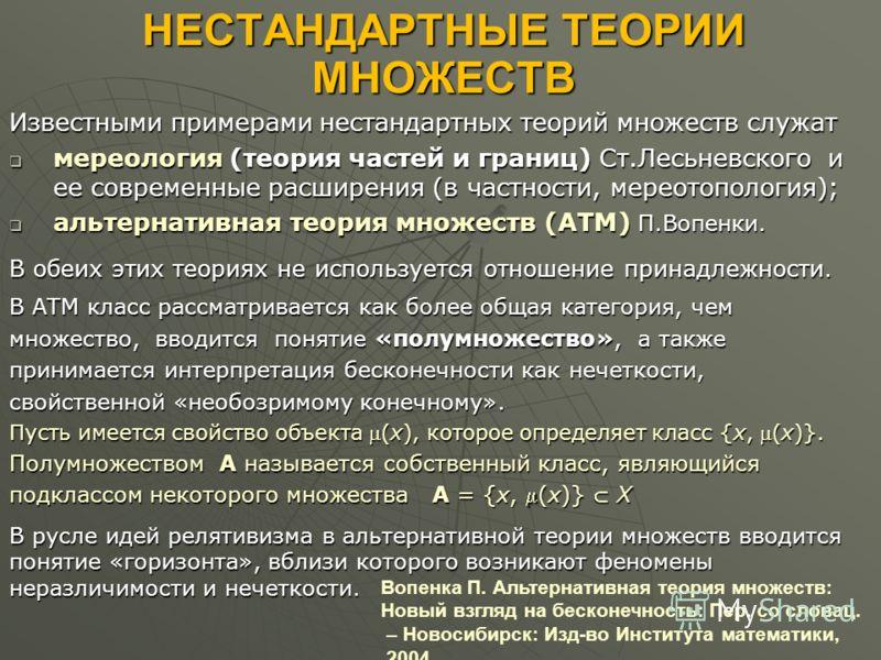 НЕСТАНДАРТНЫЕ ТЕОРИИ МНОЖЕСТВ Известными примерами нестандартных теорий множеств служат мереология (теория частей и границ) Ст.Лесьневского и ее современные расширения (в частности, мереотопология); мереология (теория частей и границ) Ст.Лесьневского