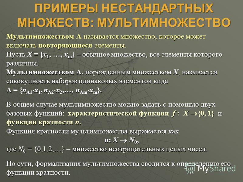 ПРИМЕРЫ НЕСТАНДАРТНЫХ МНОЖЕСТВ: МУЛЬТИМНОЖЕСТВО Мультимножеством А называется множество, которое может включать повторяющиеся элементы. Пусть X = {x 1, …, x m } – обычное множество, все элементы которого различны. Мультимножеством А, порожденным множ