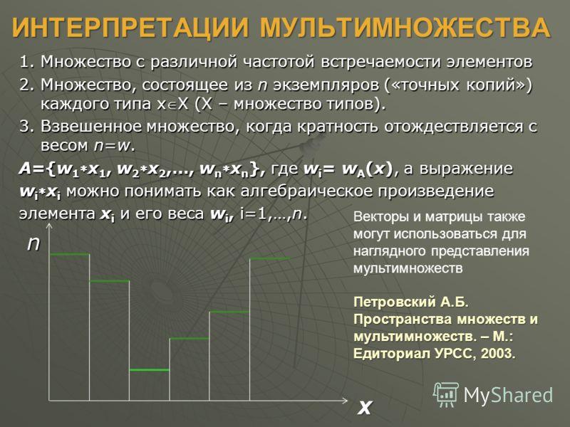 ИНТЕРПРЕТАЦИИ МУЛЬТИМНОЖЕСТВА 1. Множество с различной частотой встречаемости элементов 2. Множество, состоящее из n экземпляров («точных копий») каждого типа xX (X – множество типов). 3. Взвешенное множество, когда кратность отождествляется с весом