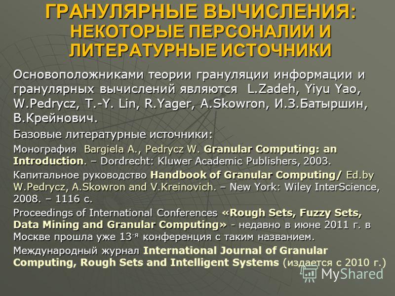 ГРАНУЛЯРНЫЕ ВЫЧИСЛЕНИЯ: НЕКОТОРЫЕ ПЕРСОНАЛИИ И ЛИТЕРАТУРНЫЕ ИСТОЧНИКИ Основоположниками теории грануляции информации и гранулярных вычислений являются L.Zadeh, Yiyu Yao, W.Pedrycz, T.-Y. Lin, R.Yager, A.Skowron, И.З.Батыршин, В.Крейнович. Базовые лит