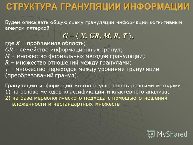 СТРУКТУРА ГРАНУЛЯЦИИ ИНФОРМАЦИИ СТРУКТУРА ГРАНУЛЯЦИИ ИНФОРМАЦИИ Будем описывать общую схему грануляции информации когнитивным агентом пятеркой G = X, GR, M, R, T, где X – проблемная область; GR – семейство информационных гранул; M – множество формаль