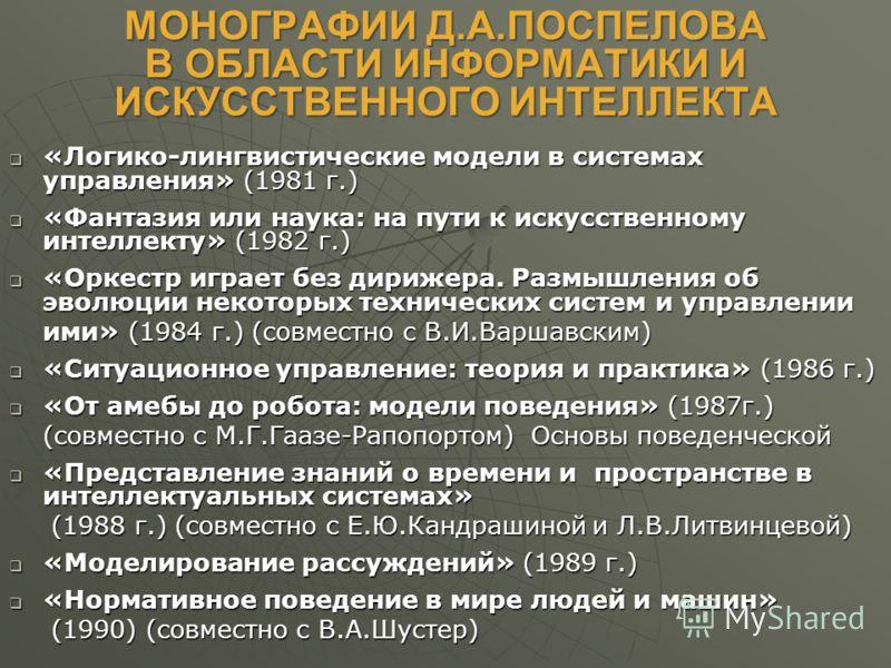 МОНОГРАФИИ Д.А.ПОСПЕЛОВА В ОБЛАСТИ ИНФОРМАТИКИ И ИСКУССТВЕННОГО ИНТЕЛЛЕКТА «Логико-лингвистические модели в системах управления» (1981 г.) «Логико-лингвистические модели в системах управления» (1981 г.) «Фантазия или наука: на пути к искусственному и