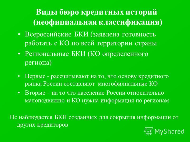 Виды бюро кредитных историй (неофициальная классификация) Всероссийские БКИ (заявлена готовность работать с КО по всей территории страны Региональные БКИ (КО определенного региона) Первые - рассчитывают на то, что основу кредитного рынка России соста
