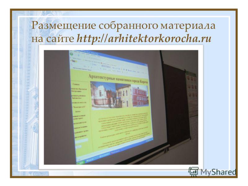 Размещение собранного материала на сайте http://arhitektorkorocha.ru