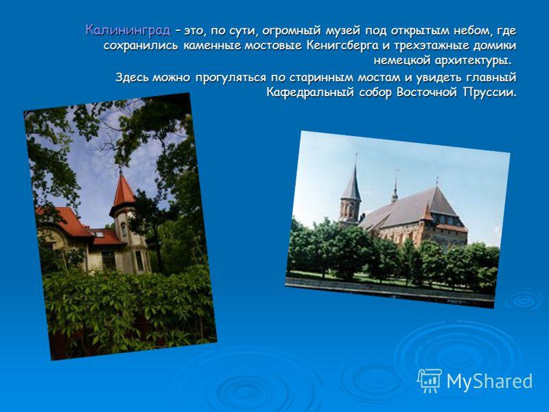 Калининград – это, по сути, огромный музей под открытым небом, где сохранились каменные мостовые Кенигсберга и трехэтажные домики немецкой архитектуры. Калининград – это, по сути, огромный музей под открытым небом, где сохранились каменные мостовые К