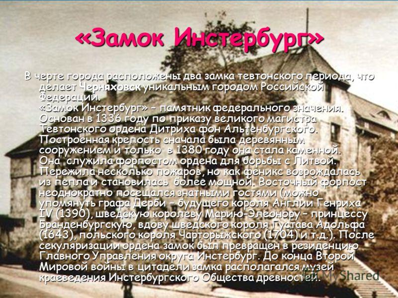 «Замок Инстербург» В черте города расположены два замка тевтонского периода, что делает Черняховск уникальным городом Российской Федерации. «Замок Инстербург» – памятник федерального значения. Основан в 1336 году по приказу великого магистра Тевтонск