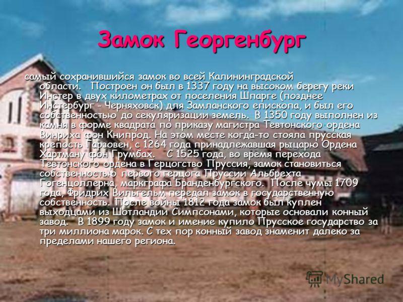 Замок Георгенбург самый сохранившийся замок во всей Калининградской области. Построен он был в 1337 году на высоком берегу реки Инстер в двух километрах от поселения Шпарге (позднее Инстербург - Черняховск) для Замланского епископа, и был его собстве