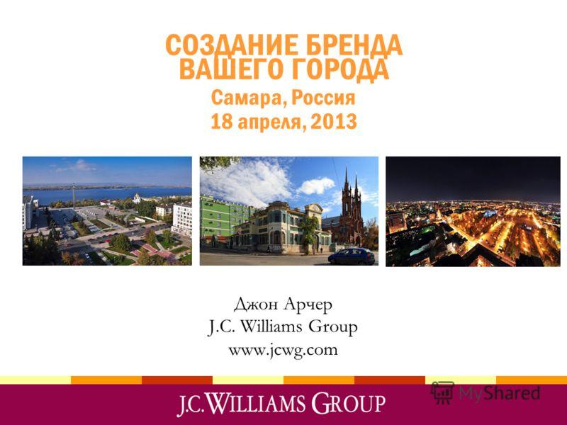 СОЗДАНИЕ БРЕНДА ВАШЕГО ГОРОДА Самара, Россия 18 апреля, 2013 Джон Арчер J.C. Williams Group www.jcwg.com