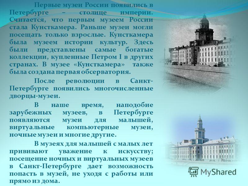 Первые музеи России появились в Петербурге – столице империи. Считается, что первым музеем России стала Кунсткамера. Раньше музеи могли посещать только взрослые. Кунсткамера была музеем истории культур. Здесь были представлены самые богатые коллекции