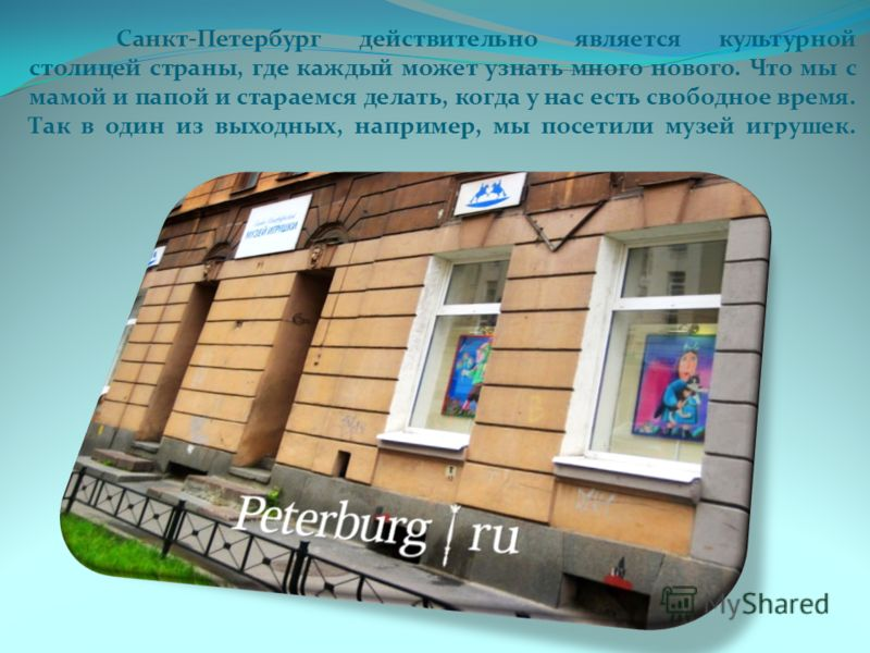 Санкт-Петербург действительно является культурной столицей страны, где каждый может узнать много нового. Что мы с мамой и папой и стараемся делать, когда у нас есть свободное время. Так в один из выходных, например, мы посетили музей игрушек.
