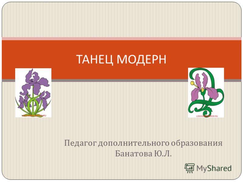 Педагог дополнительного образования Банатова Ю. Л. ТАНЕЦ МОДЕРН