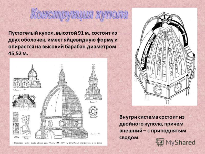 Пустотелый купол, высотой 91 м, состоит из двух оболочек, имеет яйцевидную форму и опирается на высокий барабан диаметром 45,52 м. Внутри система состоит из двойного купола, причем внешний – с приподнятым сводом.