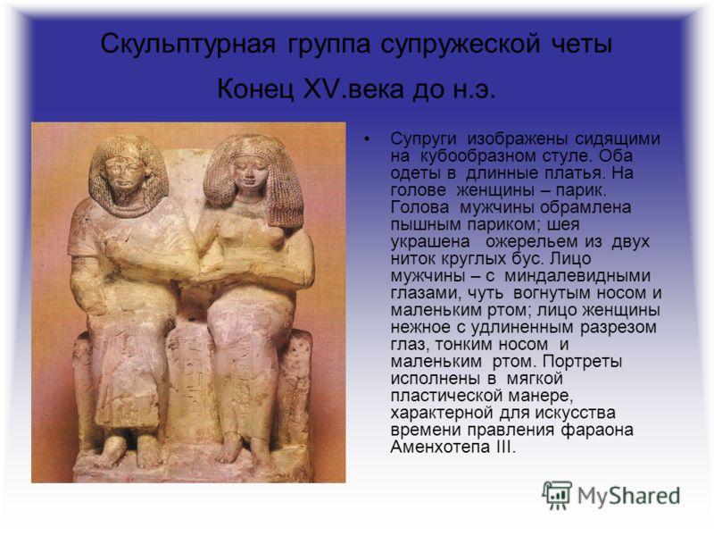 Скульптурная группа супружеской четы Конец XV.века до н.э. Супруги изображены сидящими на кубообразном стуле. Оба одеты в длинные платья. На голове женщины – парик. Голова мужчины обрамлена пышным париком; шея украшена ожерельем из двух ниток круглых