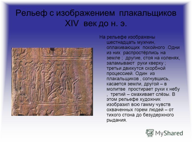 Рельеф с изображением плакальщиков XIV век до н. э. На рельефе изображены шестнадцать мужчин, оплакивающих покойного.Одни из них распростёрлись на земле ; другие, стоя на коленях, заламывают руки кверху ; третьи движутся скорбной процессией. Один из