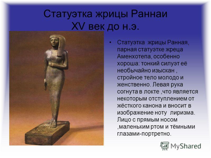 Статуэтка жрицы Раннаи XV век до н.э. Статуэтка жрицы Ранная, парная статуэтке жреца Аменхотепа, особенно хороша: тонкий силуэт её необычайно изыскан, стройное тело молодо и женственно. Левая рука согнута в локте,что является некоторым отступлением о