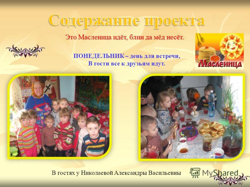Это Масленица идёт, блин да мёд несёт. В гостях у Николаевой Александры Васильевны ПОНЕДЕЛЬНИК – день для встречи, В гости все к друзьям идут.