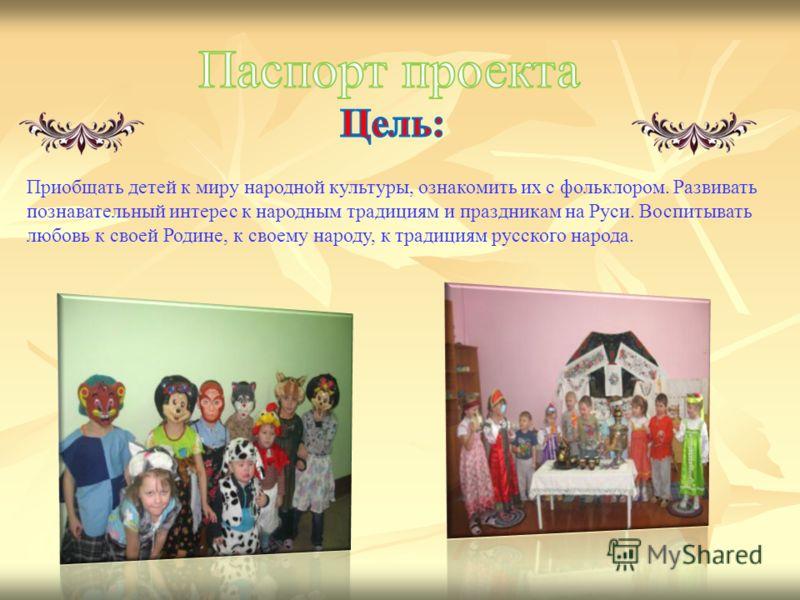 Приобщать детей к миру народной культуры, ознакомить их с фольклором. Развивать познавательный интерес к народным традициям и праздникам на Руси. Воспитывать любовь к своей Родине, к своему народу, к традициям русского народа.