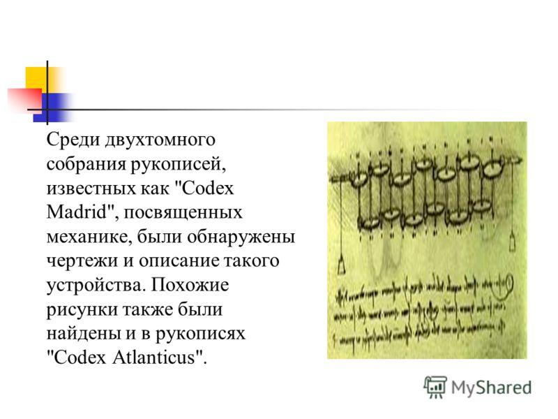Среди двухтомного собрания рукописей, известных как Codex Madrid, посвященных механике, были обнаружены чертежи и описание такого устройства. Похожие рисунки также были найдены и в рукописях Codex Atlanticus.
