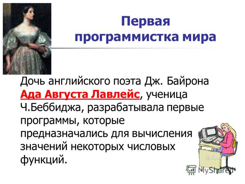 Первая программистка мира Дочь английского поэта Дж. Байрона Ада Августа Лавлейс, ученица Ч.Беббиджа, разрабатывала первые программы, которые предназначались для вычисления значений некоторых числовых функций. Ада Августа Лавлейс